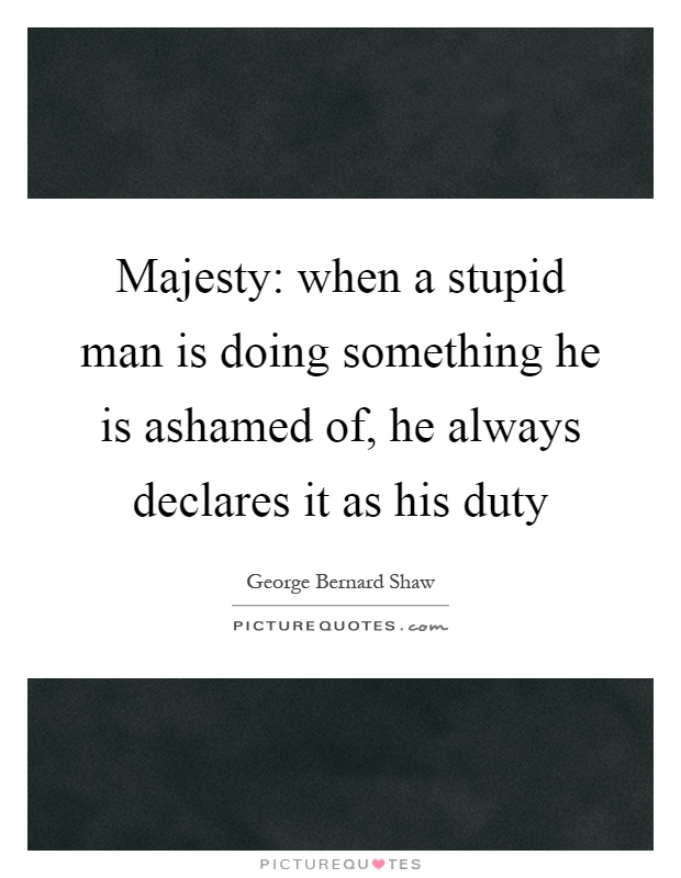 Majesty: when a stupid man is doing something he is ashamed of, he always declares it as his duty Picture Quote #1