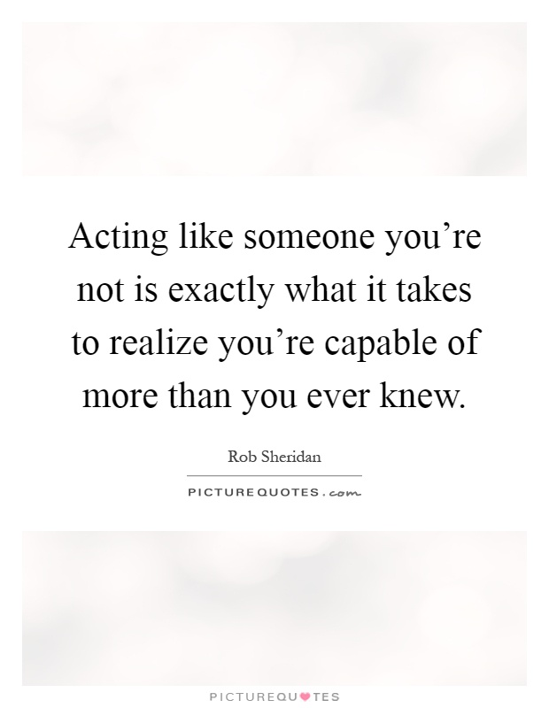 Acting like someone you're not is exactly what it takes to realize you're capable of more than you ever knew Picture Quote #1