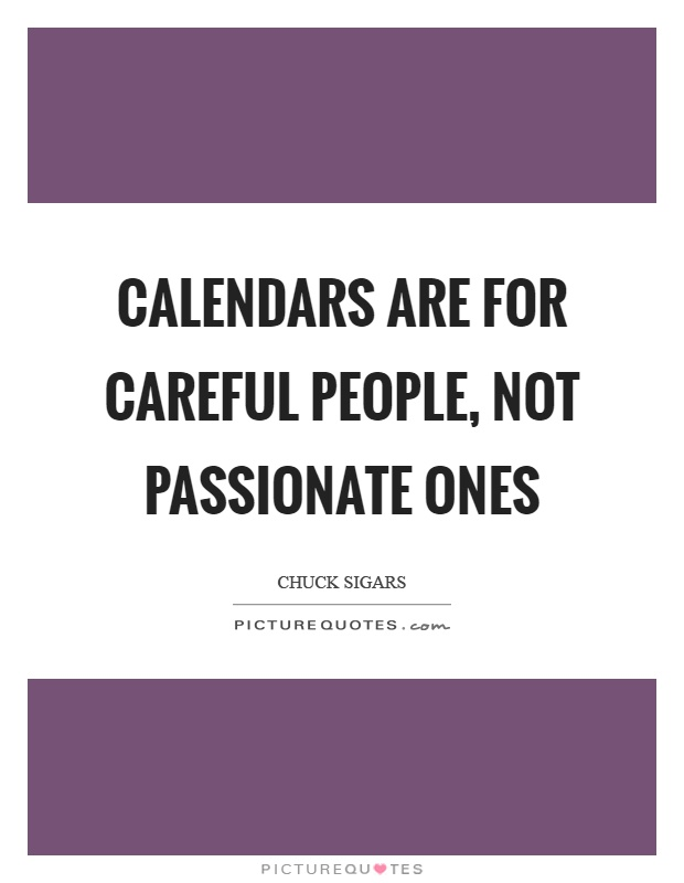 Calendars are for careful people, not passionate ones Picture Quote #1