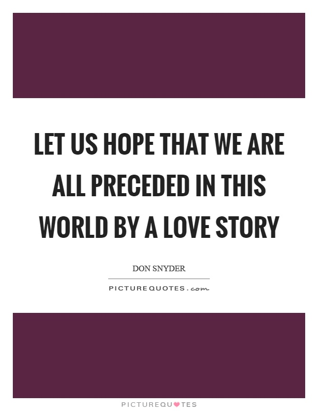 Let us hope that we are all preceded in this world by a love story Picture Quote #1