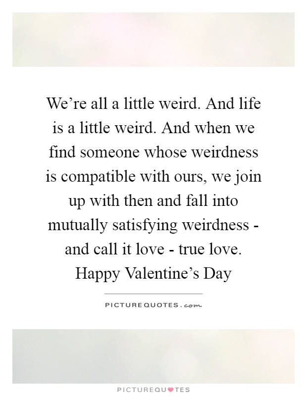 Weu0027re All A Little Weird. And Life Is A Little Weird. And. Share. Funny  Love QuotesTrue ...