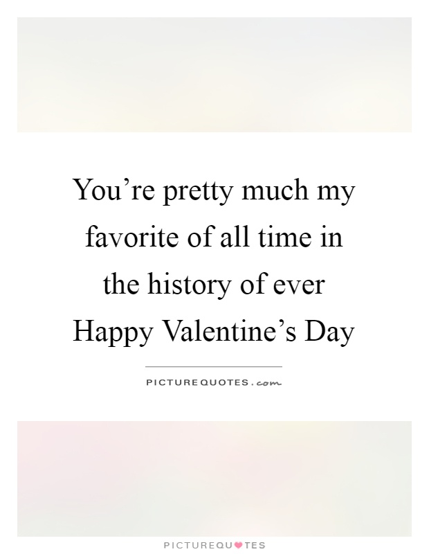 You're pretty much my favorite of all time in the history of ever Happy Valentine's Day Picture Quote #1
