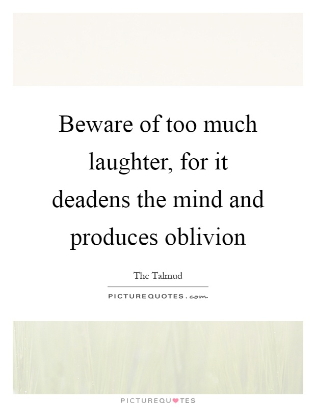 Beware of too much laughter, for it deadens the mind and produces oblivion Picture Quote #1