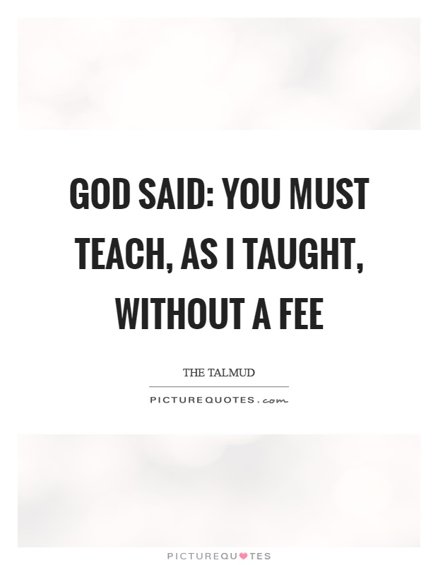 God said: you must teach, as I taught, without a fee Picture Quote #1