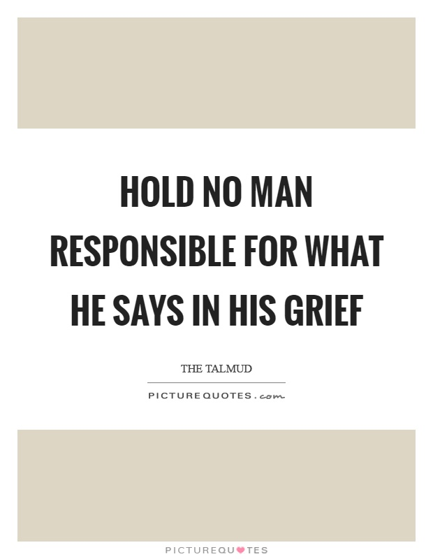 Hold no man responsible for what he says in his grief Picture Quote #1
