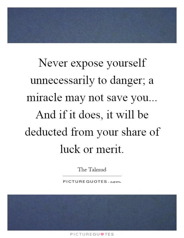 Never expose yourself unnecessarily to danger; a miracle may not save you... And if it does, it will be deducted from your share of luck or merit Picture Quote #1