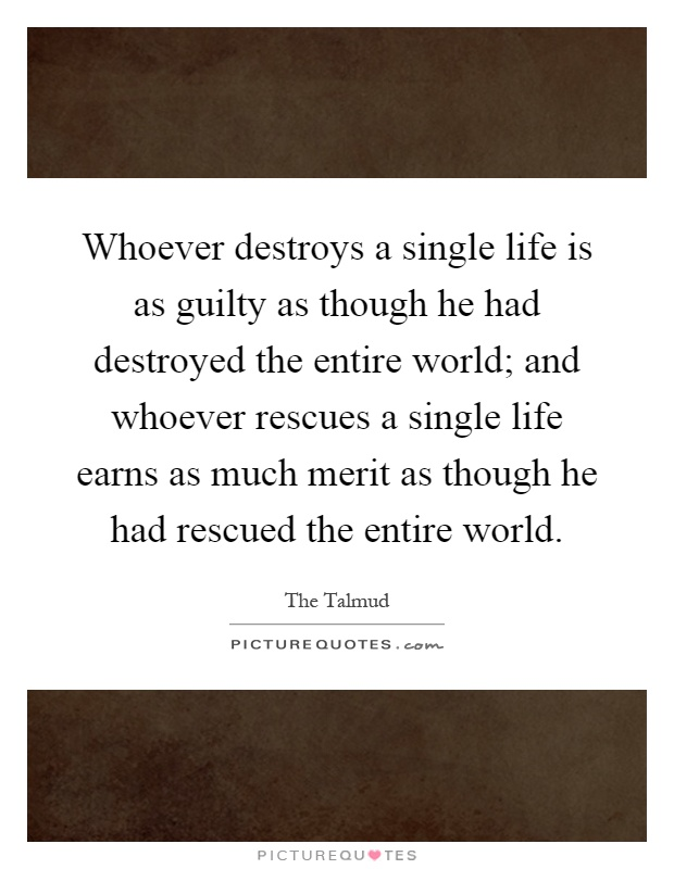 Whoever destroys a single life is as guilty as though he had destroyed the entire world; and whoever rescues a single life earns as much merit as though he had rescued the entire world Picture Quote #1