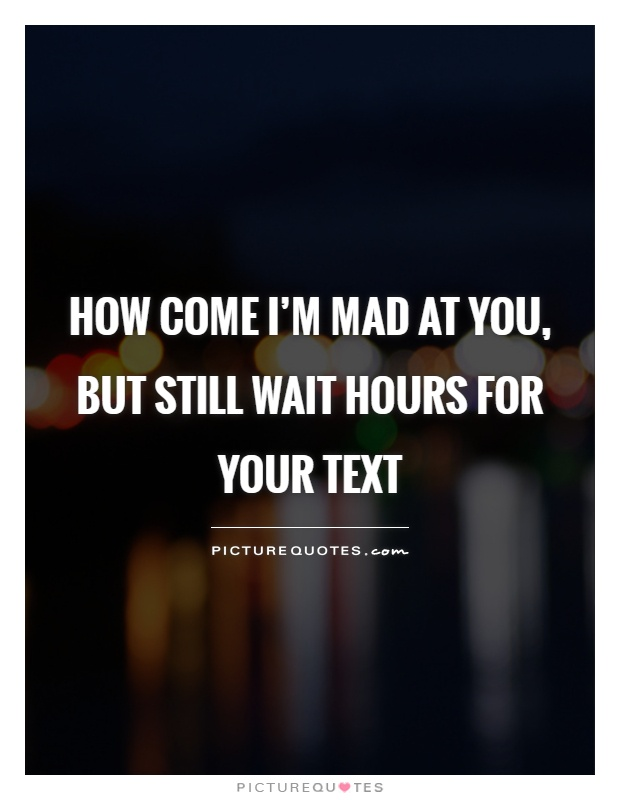How come I'm mad at you, but still wait hours for your text Picture Quote #1