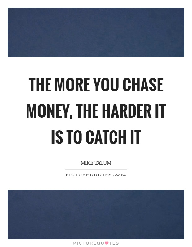 The more you chase money, the harder it is to catch it Picture Quote #1
