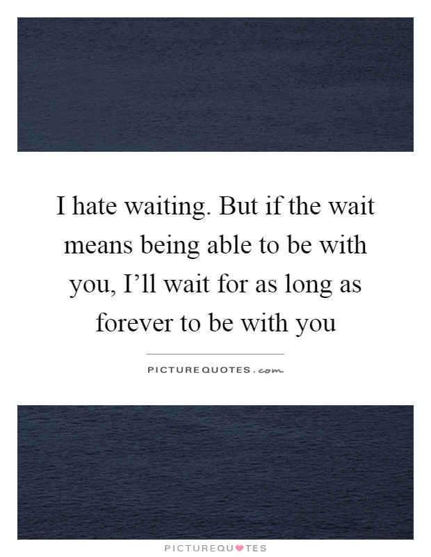 I hate waiting. But if the wait means being able to be with you, I'll wait for as long as forever to be with you Picture Quote #1