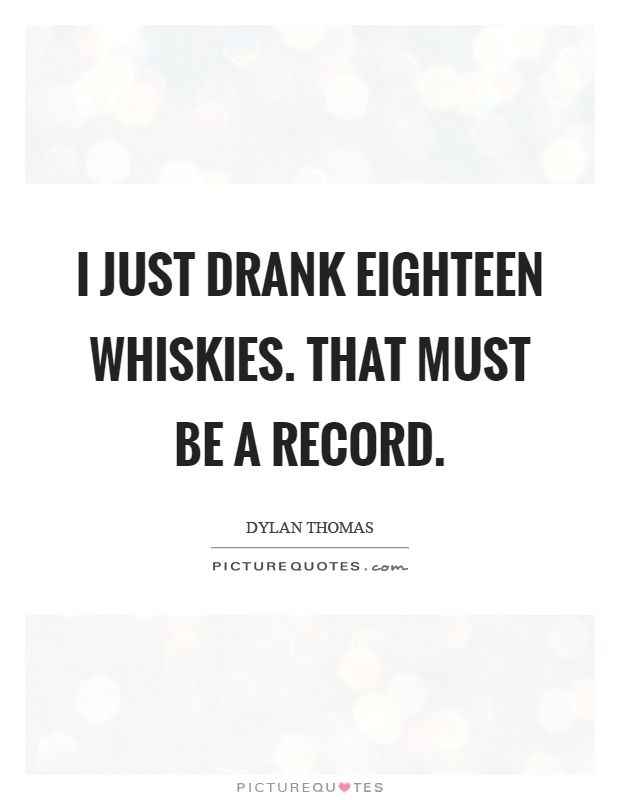 I just drank eighteen whiskies. That must be a record Picture Quote #1