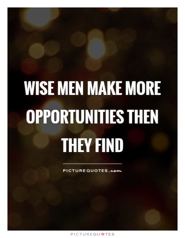 Wise men make more opportunities then they find Picture Quote #1
