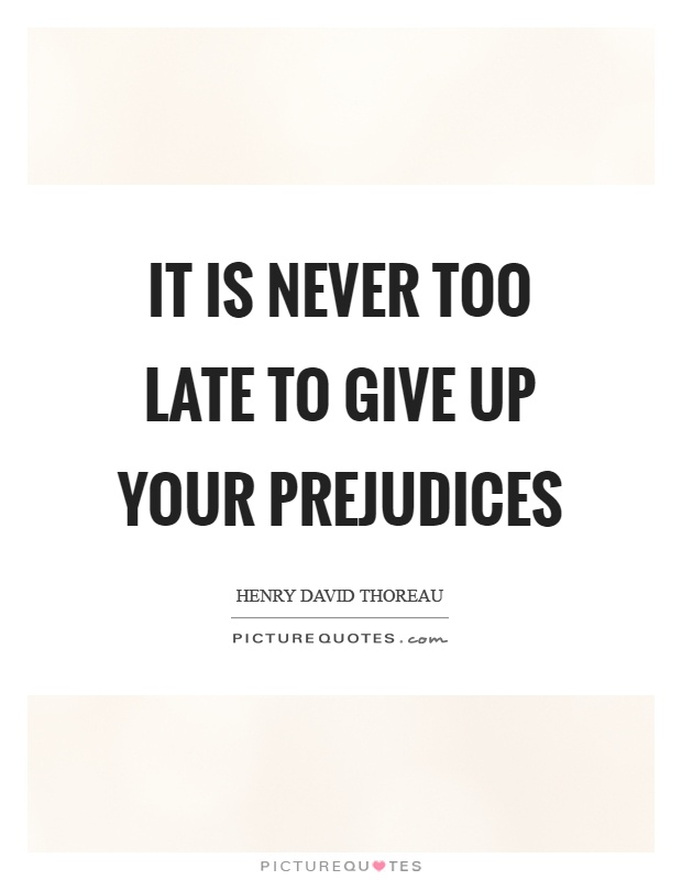 It is never too late to give up your prejudices Picture Quote #1