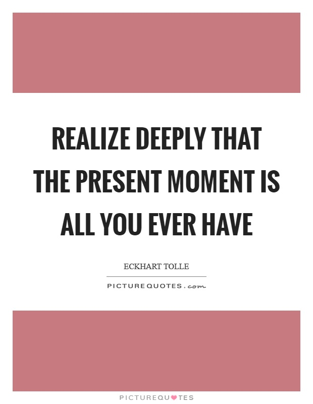 Realize deeply that the present moment is all you ever have Picture Quote #1