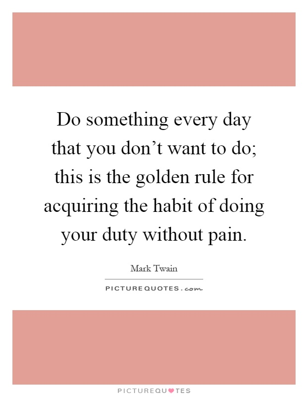 Do something every day that you don't want to do; this is the golden rule for acquiring the habit of doing your duty without pain Picture Quote #1