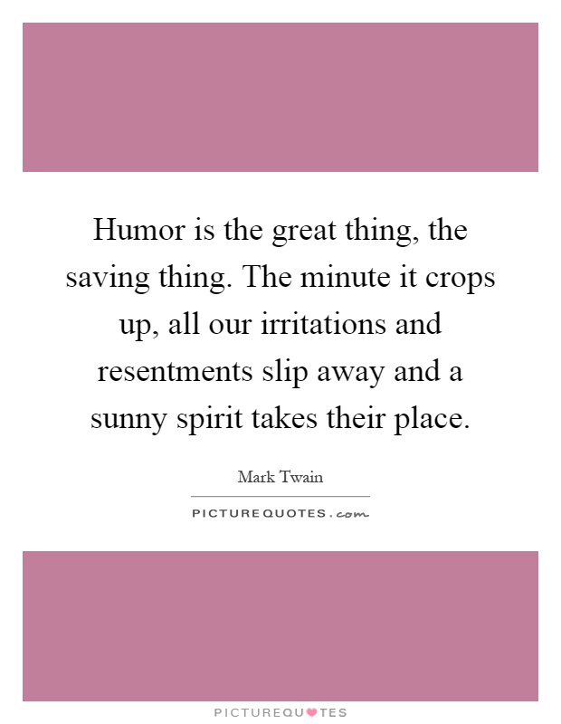 Humor is the great thing, the saving thing. The minute it crops up, all our irritations and resentments slip away and a sunny spirit takes their place Picture Quote #1