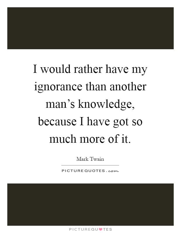 I would rather have my ignorance than another man's knowledge, because I have got so much more of it Picture Quote #1