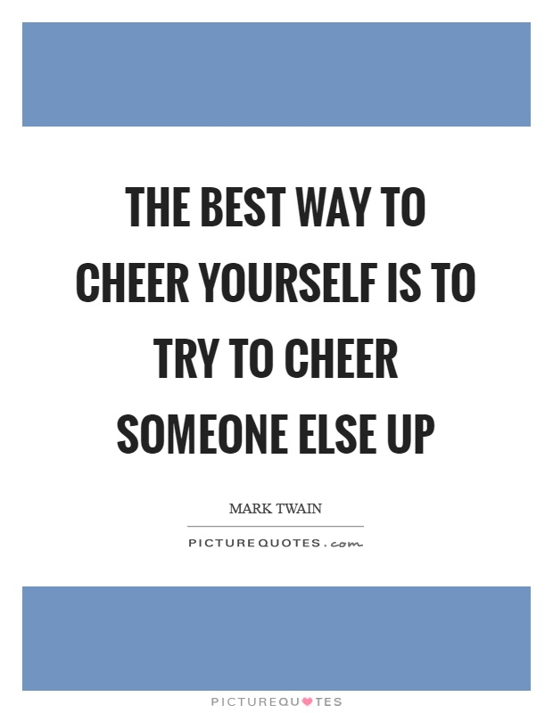The best way to cheer yourself is to try to cheer someone else up Picture Quote #1