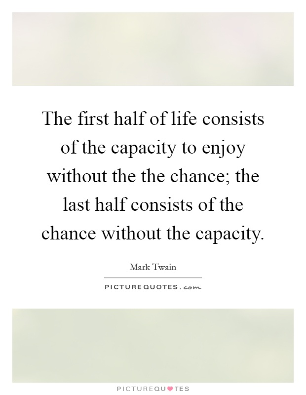 The first half of life consists of the capacity to enjoy without the the chance; the last half consists of the chance without the capacity Picture Quote #1