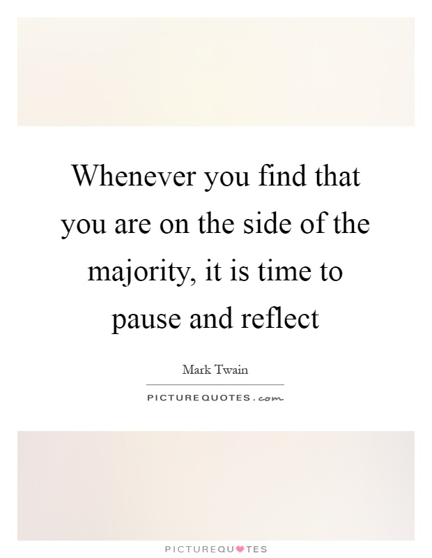 Whenever you find that you are on the side of the majority, it is time to pause and reflect Picture Quote #1