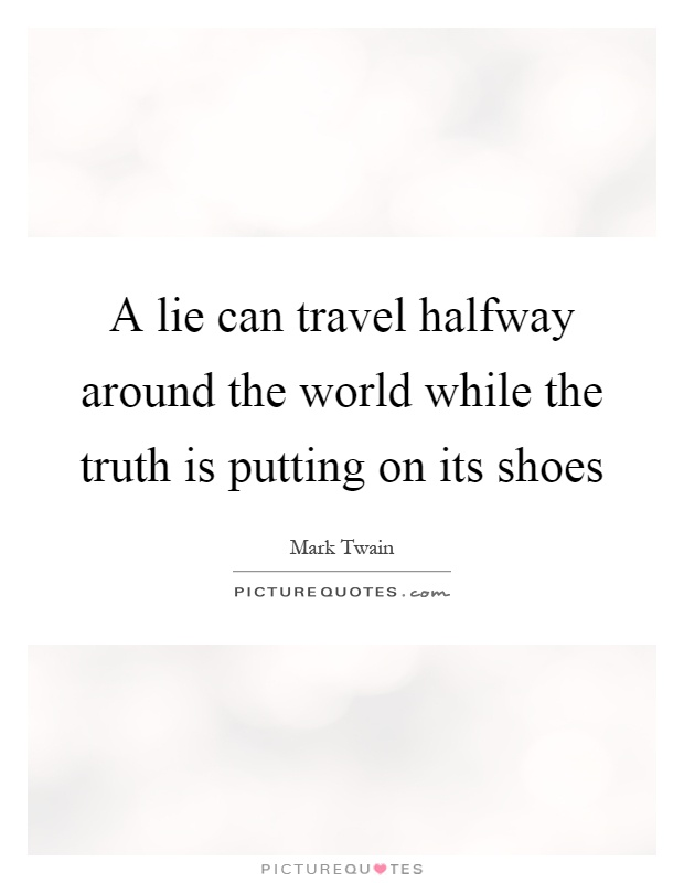 A lie can travel halfway around the world while the truth is putting on its shoes Picture Quote #1