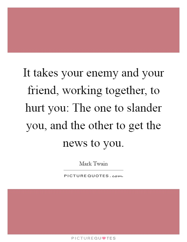 It takes your enemy and your friend, working together, to hurt you: The one to slander you, and the other to get the news to you Picture Quote #1