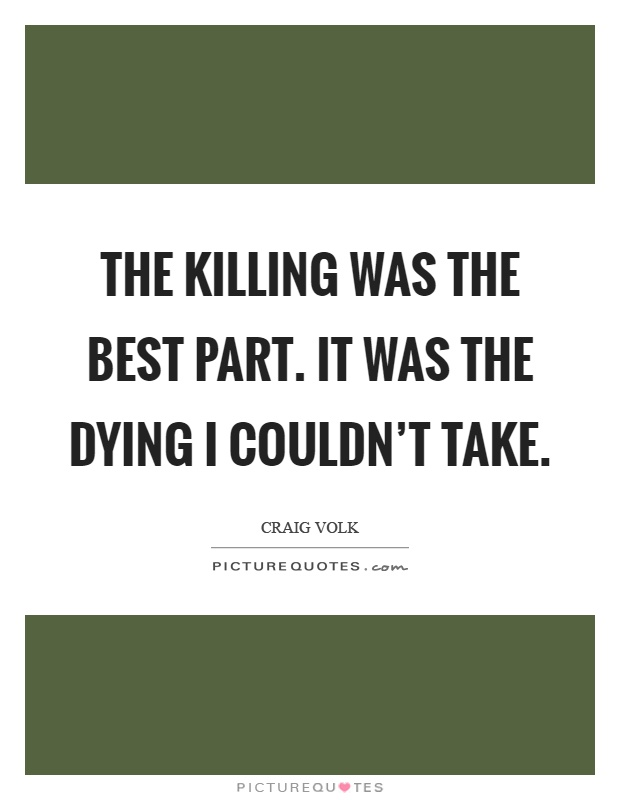 The killing was the best part. It was the dying I couldn't take Picture Quote #1