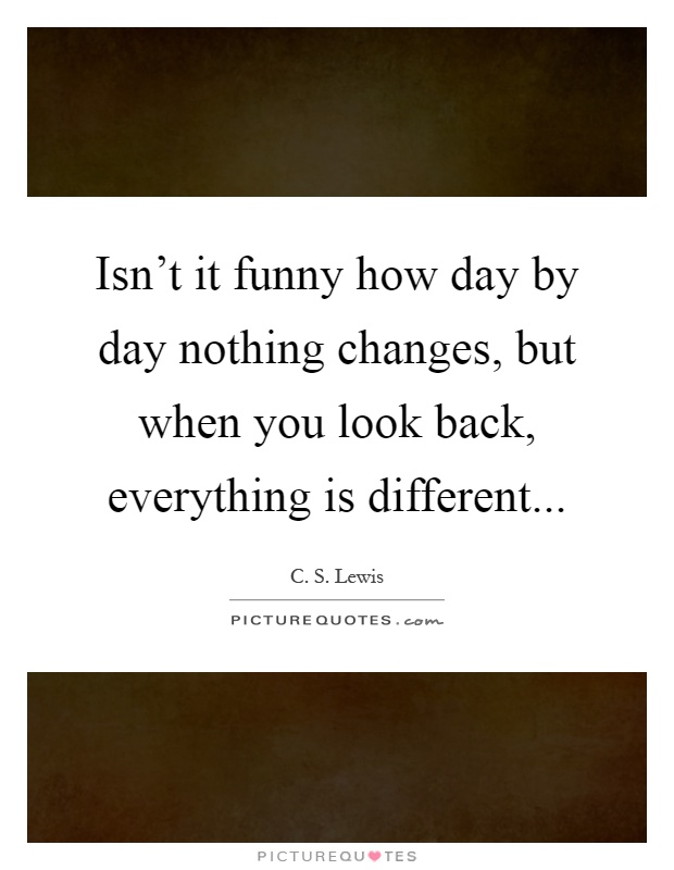 Isn't it funny how day by day nothing changes, but when you look back, everything is different Picture Quote #1