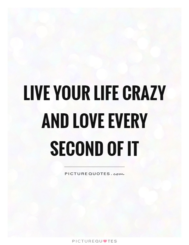 Live your life crazy and love every second of it Picture Quote #1