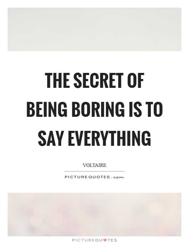 The secret of being boring is to say everything Picture Quote #1