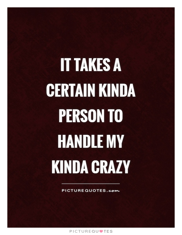 It takes a certain kinda person to handle my kinda crazy Picture Quote #1