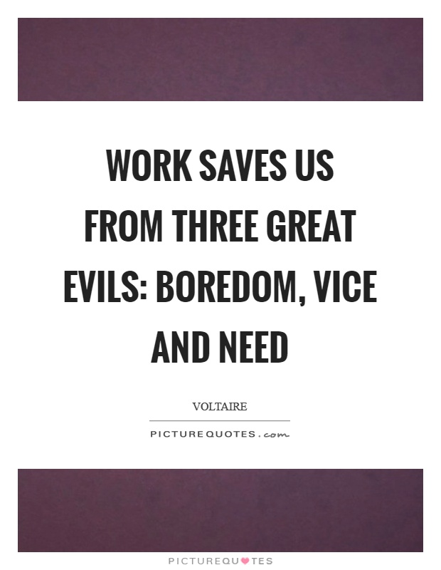 Work saves us from three great evils: boredom, vice and need Picture Quote #1