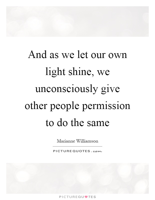 And as we let our own light shine, we unconsciously give other people permission to do the same Picture Quote #1