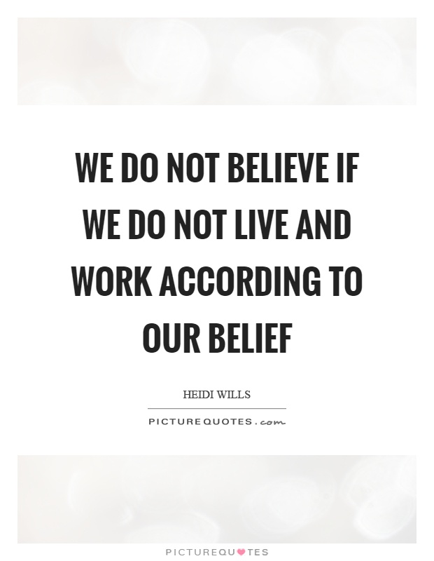 We do not believe if we do not live and work according to our belief Picture Quote #1