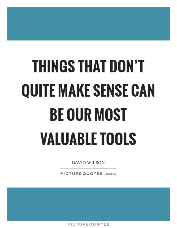Make Sense Quotes: Things That Don't Quite Make Sense Can Be Our Most