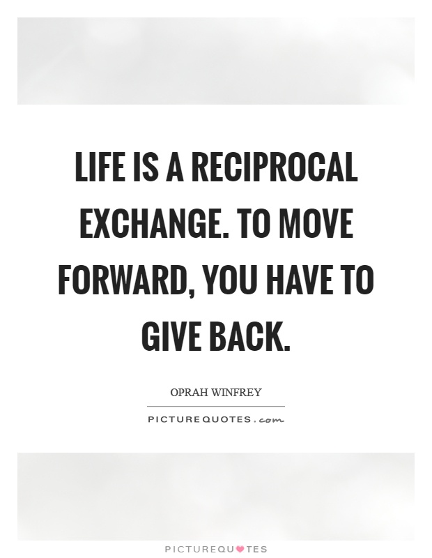 Life is a reciprocal exchange. To move forward, you have to give back Picture Quote #1