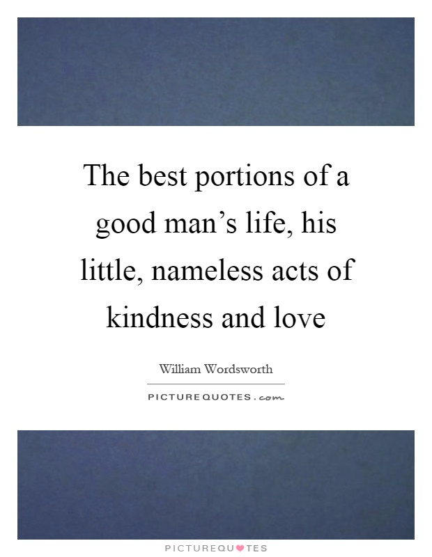 The best portions of a good man's life, his little, nameless acts of kindness and love Picture Quote #1