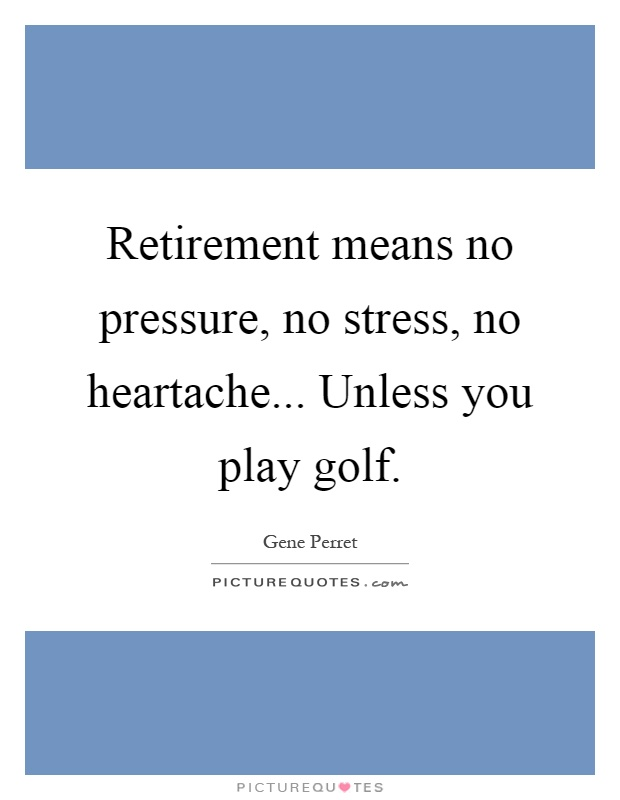 Retirement means no pressure, no stress, no heartache... Unless you play golf Picture Quote #1