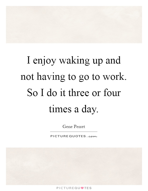 I enjoy waking up and not having to go to work. So I do it three or four times a day Picture Quote #1
