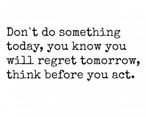 Don't do something today, you know you will regret tomorrow, think before you act Picture Quote #1