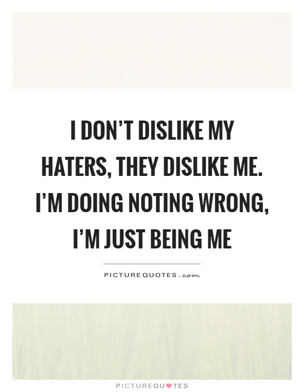 I don't dislike my haters, they dislike me. I'm doing noting wrong, I'm just being me Picture Quote #1