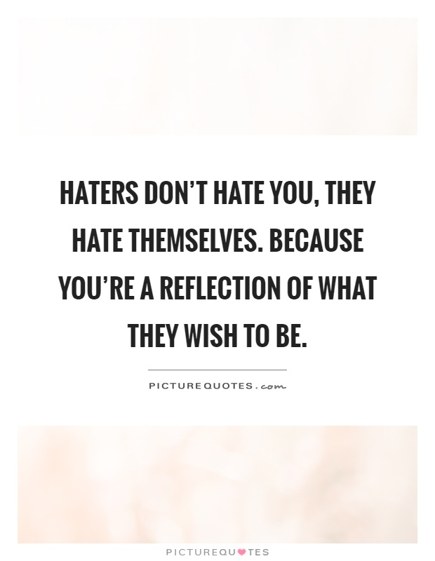 Haters don't hate you, They hate themselves. Because you're a reflection of what they wish to be Picture Quote #1