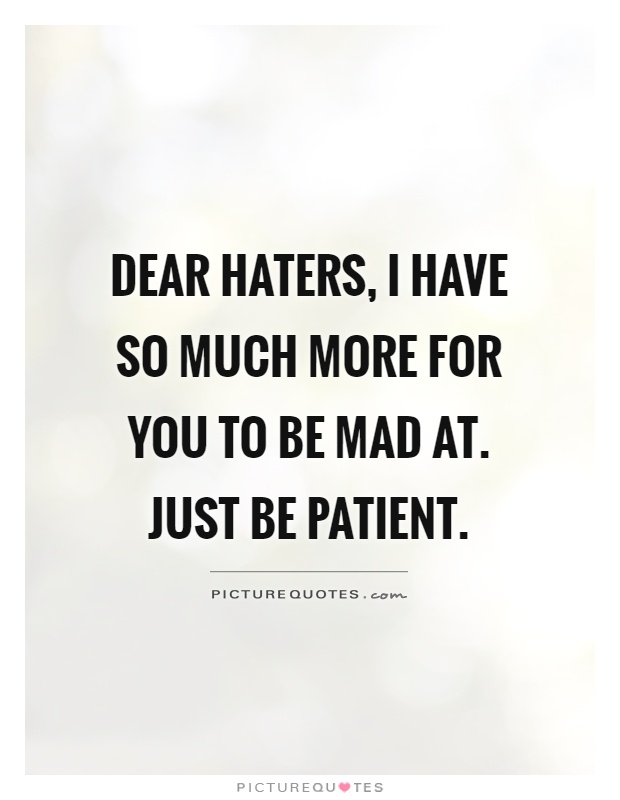 Dear haters, I have so much more for you to be mad at. Just be patient Picture Quote #1