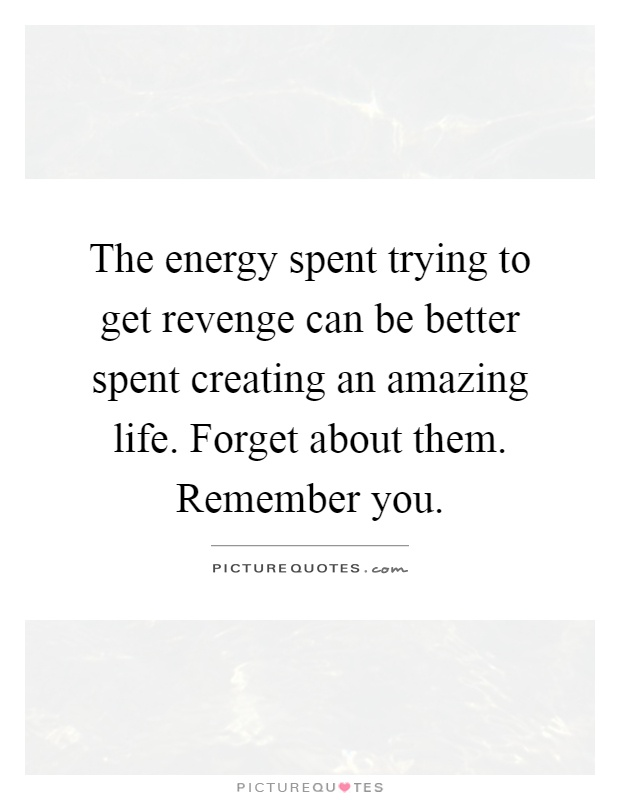 The energy spent trying to get revenge can be better spent creating an amazing life. Forget about them. Remember you Picture Quote #1