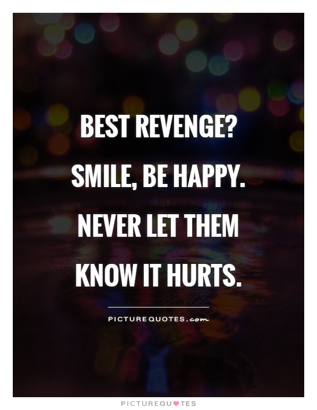 Best revenge?  Smile, be happy. Never let them know it hurts Picture Quote #1