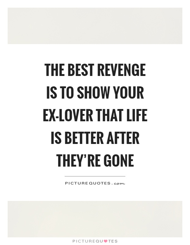 The best revenge is to show your ex-lover that life is better after they're gone Picture Quote #1