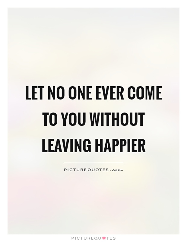 Let no one ever come to you without leaving happier Picture Quote #1