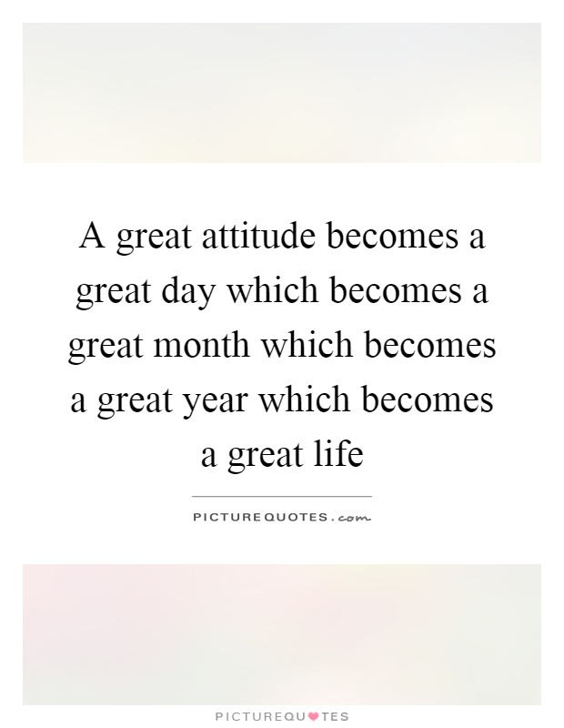 A great attitude becomes a great day which becomes a great month which becomes a great year which becomes a great life Picture Quote #1