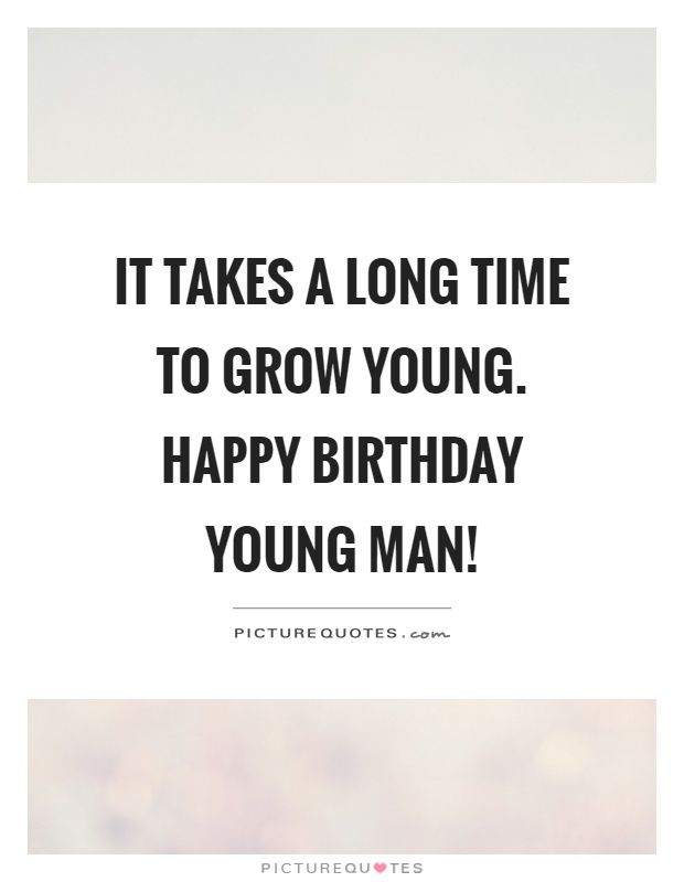 It takes a long time to grow young. Happy birthday young man! Picture Quote #1