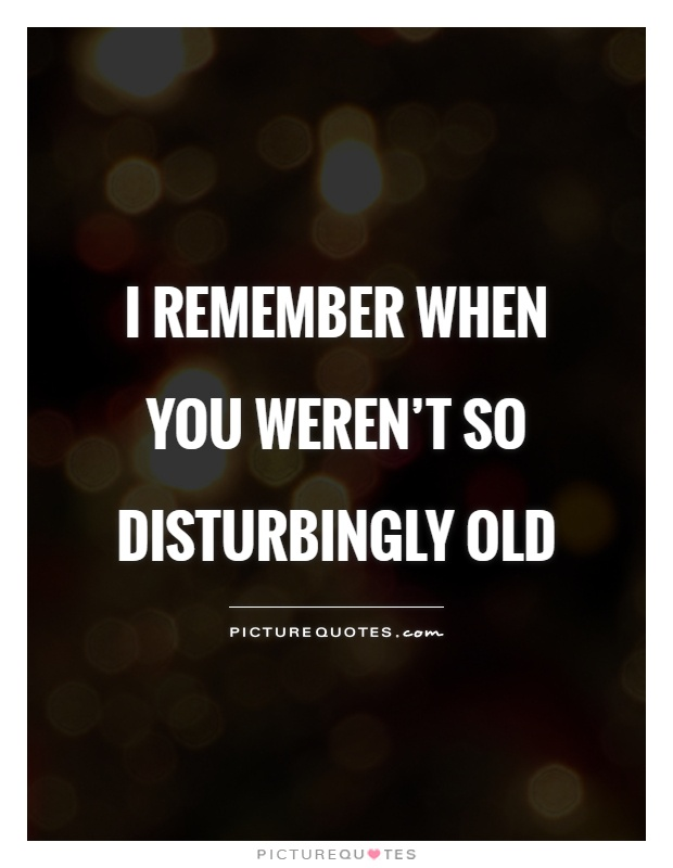 I remember when you weren't so disturbingly old Picture Quote #1